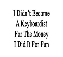 I Didn't Become A Keyboardist For The Money I Did It For Fun  Photographic Print