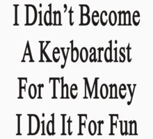 I Didn't Become A Keyboardist For The Money I Did It For Fun  by supernova23