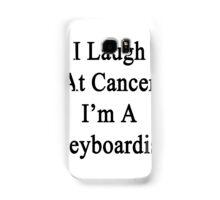 I Laugh At Cancer I'm A Keyboardist  Samsung Galaxy Case/Skin