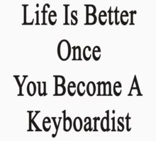 Life Is Better Once You Become A Keyboardist  by supernova23