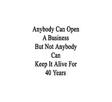 Anybody Can Open A Business But Not Anybody Can Keep It Alive For 40 Years  by supernova23