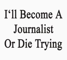 I'll Become A Journalist Or Die Trying  by supernova23