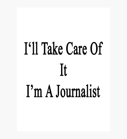 I'll Take Care Of It I'm A Journalist  Photographic Print