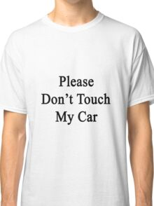 Please Don't Touch My Car Classic T-Shirt