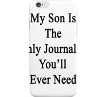 My Son Is The Only Journalist You'll Ever Need  iPhone Case/Skin