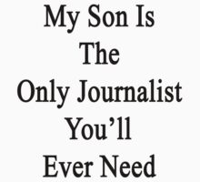 My Son Is The Only Journalist You'll Ever Need  by supernova23