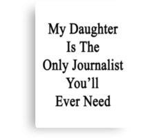 My Daughter Is The Only Journalist You'll Ever Need  Canvas Print