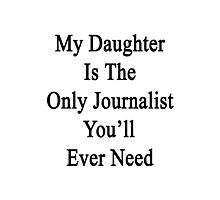 My Daughter Is The Only Journalist You'll Ever Need  Photographic Print