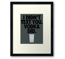 I DIDN'T TEXT YOU. VODKA DID. Framed Print