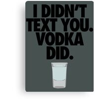 I DIDN'T TEXT YOU. VODKA DID. Canvas Print