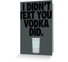 I DIDN'T TEXT YOU. VODKA DID. Greeting Card