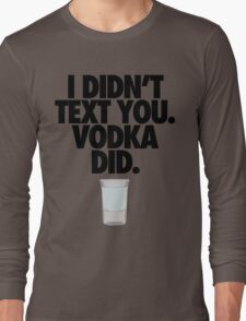 I DIDN'T TEXT YOU. VODKA DID. Long Sleeve T-Shirt