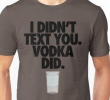 I DIDN'T TEXT YOU. VODKA DID. Unisex T-Shirt