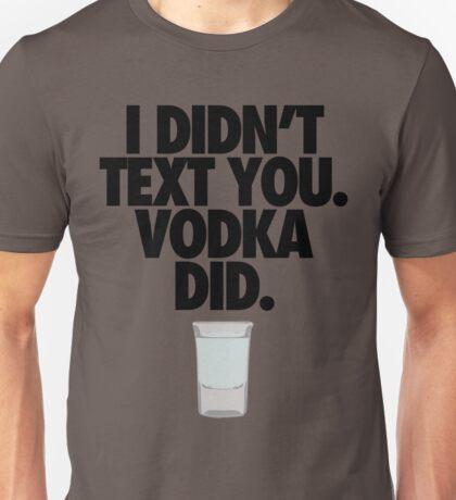 I DIDN'T TEXT YOU. VODKA DID. Unisex T-Shirt