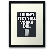 I DIDN'T TEXT YOU. VODKA DID. - Alternate Framed Print
