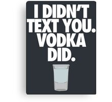I DIDN'T TEXT YOU. VODKA DID. - Alternate Canvas Print