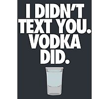 I DIDN'T TEXT YOU. VODKA DID. - Alternate Photographic Print