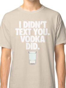 I DIDN'T TEXT YOU. VODKA DID. - Alternate Classic T-Shirt