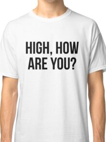 High, How Are You? - version 1 - black Classic T-Shirt