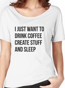 I Just want to drink coffee, create stuff and sleep - version 1 - black Women's Relaxed Fit T-Shirt