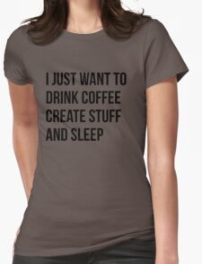 I Just want to drink coffee, create stuff and sleep - version 1 - black Womens Fitted T-Shirt
