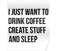 I Just want to drink coffee, create stuff and sleep - version 1 - black Poster