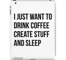 I Just want to drink coffee, create stuff and sleep - version 1 - black iPad Case/Skin