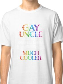 I am Gay Uncle just like a normal uncle except much cooler tshirt Classic T-Shirt
