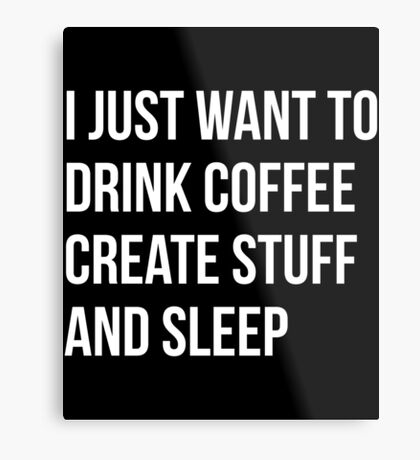 I Just want to drink coffee, create stuff and sleep - version 2 - white Metal Print
