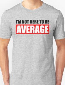 I'm Not Here To Be Average Unisex T-Shirt