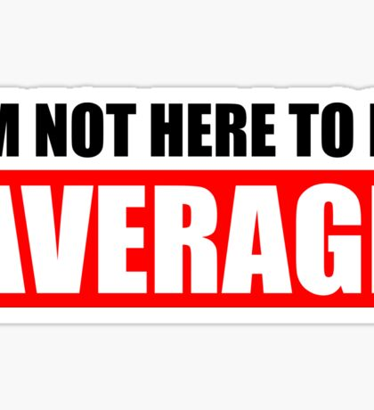 I'm Not Here To Be Average Sticker