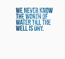 We never know the worth of water till the well is dry. -Thomas Fuller Unisex T-Shirt