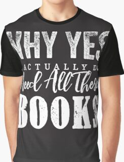 Why Yes, I Actually Do Need All These Books Graphic T-Shirt
