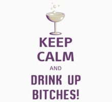 Keep Calm And Drink Up Bitches by 2E1K
