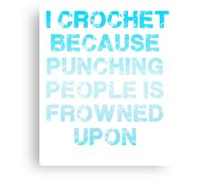 I Crochet Because Punching People Is Frowned Upon T Shirt Canvas Print