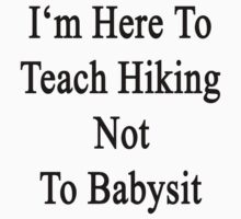 I'm Here To Teach Hiking Not To Babysit  by supernova23