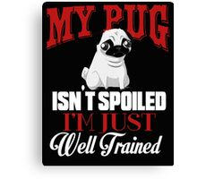 My Pug isn't Spoiled I'm Well Trained Canvas Print