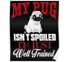 My Pug isn't Spoiled I'm Well Trained Poster