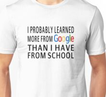 I Probably Learned More From Google Than I Have From School Unisex T-Shirt