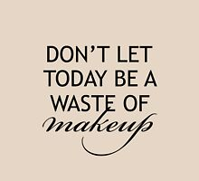 Don't Let Today Be A Waste of Makeup Unisex T-Shirt