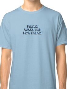 PLEASE WAKE ME FOR MEALS Classic T-Shirt