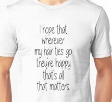 I Hope That Wherever My Hair Ties Go They're Happy, That's All That Matters Unisex T-Shirt