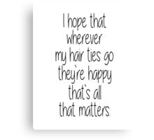 I Hope That Wherever My Hair Ties Go They're Happy, That's All That Matters Canvas Print