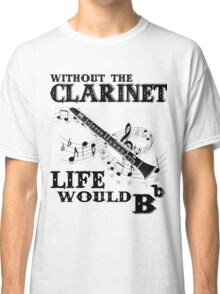 Without the Clarinet Life Would Bb Classic T-Shirt