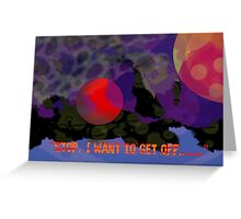 Stop, I want to get off..... Greeting Card