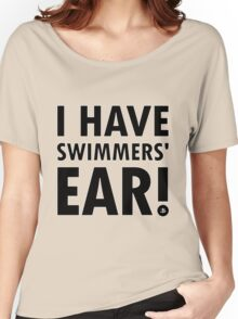I Have Swimmers' Ear! (Dark) Women's Relaxed Fit T-Shirt