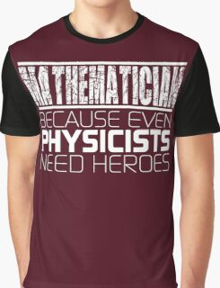 Mathematician - Because Even Physicists Need Heroes Graphic T-Shirt