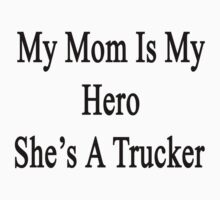 My Mom Is My Hero She's A Trucker  by supernova23