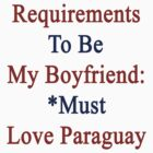 Requirements To Be My Boyfriend: *Must Love Paraguay  by supernova23