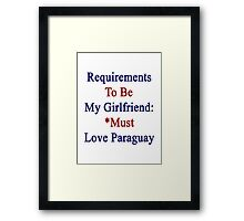 Requirements To Be My Girlfriend: *Must Love Paraguay  Framed Print